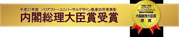 平成21年度 バリアフリー・ユニバーサルデザイン推進功労者表彰 内閣総理大臣賞受賞